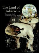 The Land of Unlikeness : Hieronymus Bosch, the Garden of Earthly Delights - Reindert L. Falkenburg