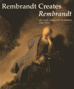 Rembrandt Creates Rembrandt : Art and Ambition in Leiden, 1629-1631