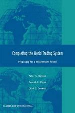 Completing the World Trading System : Proposals for a Millennium Round :  Proposals for a Millennium Round - Peter S. Watson