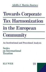 Towards Corporate Tax Harmonization in the European Community : An Institutional and Procedural Analysis : An Institutional and Procedural Analysis - Alfred J.Martin Jimenez