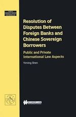 Resolution of Disputes Between Foreign Banks and Chinese Sovereign Borrowers : Public and Private International Law Aspects :  Public and Private International Law Aspects - Yiming Shen