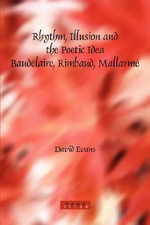 Rhythm, Illusion and the Poetic Idea : Baudelaire, Rimbaud, Mallarme - David Evans