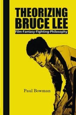 Theorizing Bruce Lee : Film-Fantasy-Fighting-Philosophy - Paul Bowman