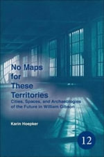 No Maps for These Territories : Cities, Spaces, and Archaeologies of the Future in William Gibson - Karin Hoepker