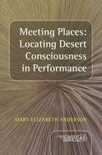 Meeting Places : Locating Desert Consciousness in Performance - Mary Elizabeth Anderson