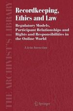 Recordkeeping, Ethics and Law : Regulatory Models, Participant Relationships and Rights and Responsibilities in the Online World - Livia Iacovino