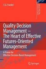 Quality Decision Management -The Heart of Effective Futures-Oriented Management : A Primer for Effective Decision-Based Management - E.G. Frankel