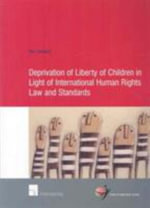 Deprivation of Liberty of Children in Light of International Human Rights Law and Standards : The International Criminal Tribunal for the Former... - Liefaard Ton