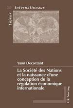 La Societe Des Nations Et La Naissance D'Une Conception de La Regulation Economique Internationale - Yann Decorzant