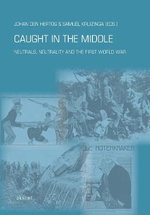 Caught in the Middle : Neutrals, Neutrality and the First World War - Johan den Hertog