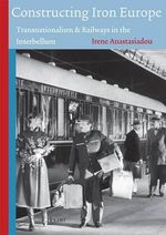 Constructing Iron Europe : Transnationalism & Railways in the Interbellum - Irene Anastasiadou