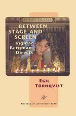 Between Stage and Screen : Ingmar Bergman Directs - Egil Tornqvist