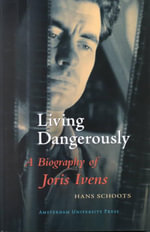Joris Ivens - Living Dangerously : A Biography of Joris Ivens - Hans Schoots