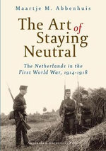 The Art of Staying Neutral : The Netherlands in the First World War, 1914-1918 - Maartje Abbenhuis