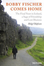 Bobby Fischer Comes Home : The Final Years in Iceland, a Saga of Friendship and Lost Illusions - Helgi Olafsson