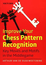 Improve Your Chess Pattern Recognition : Typical Tools in Key Positions - International Master Van De Oudeweetering