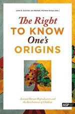 The Right to Know One's Origins : Assisted Human Reproduction and the Best Interests of Children - Juliet Guichon