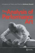 The Analysis of Performance Art : A Guide to its Theory and Practice - Anthony Howell