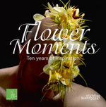 Flower Moments : Ten Years of Inspiration - Per Benjamin