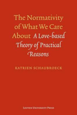 The Normativity of What We Care About : A Love-Based Theory of Practical Reasons - Katrien Schaubroeck