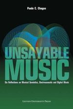 Unsayable Music : Six Reflections on Musical Semiotics, Electroacoustic and Digital Music - Paulo C. Chagas