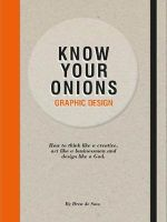 Graphic Design Know Your Onions : How to Think Like a Creative, Act Like a Businessman and Design Like a God - Drew de Soto