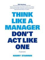 Think Like a Manager Don't Act Like One - Harry Starren