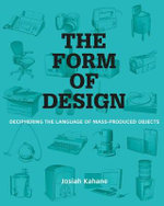 The Form of Design : Deciphering the Language of Mass Produced Objects - Josiah Kahane