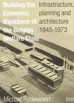 Building the Economic Backbone of the Belgian Welfare State : Infrastructure, Planning and Architecture 1945-1973 - Michael Ryckewaert
