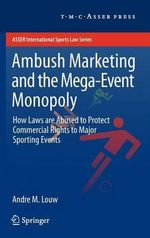 Ambush Marketing and the Mega-event Monopoly : How Laws Are Abused to Protect Commercial Rights to Major Sporting Events - Andre M. Louw