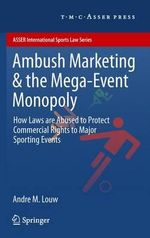 Ambush Marketing & the Mega-Event Monopoly : How Laws are Abused to Protect Commercial Rights to Major Sporting Events - Andre M. Louw