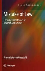 Mistake of Law : Excusing Perpetrators of International Crimes - Annemieke van Verseveld