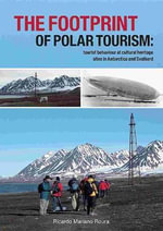 The Footprint of Polar Tourism : Tourist Behaviour at Cultural Heritage Sites in Antarctica and Svalbard - Ricardo Mariano Roura