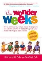 The Wonder Weeks : How to Stimulate Your Baby's Mental Development and Help Him Turn His 10 Predictable, Great, Fussy Phases into Magical Leaps Forward - Hetty van de Rijt