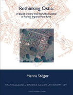 Rethinking Ostia : A Spatial Enquiry into the Urban Society of Rome's Imperial Port-town - Hanna Stoger