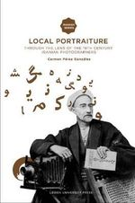 Local Portraiture : Through the Lens of the 19th-century Iranian Photographers - Carmen Perez Gonzalez