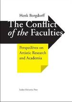 The Conflict of the Faculties : Perspectives on Artistic Research and Academia - Henk Borgdorff