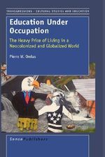 Education Under Occupation : The Heavy Price of Living in a Neocolonized and Globalized World - P W Orelus