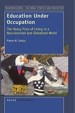 Education Under Occupation : The Heavy Price of Living in a Neocolonized and Globalized World - Pierre W Orelus