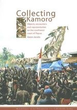 Collecting Kamoro : Objects, Encounters and Representation on the Southwest Coast of Papua - Karen Jacobs