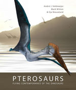 Pterosaurs : Flying Contemporaries of the Dinosaurs - Andre J Veldmeijer