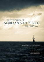 The Voyages of Adriaan Van Berkel to Guiana : Amerindian-Dutch Relationships in 17th Century Guyana