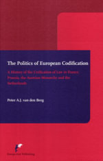 The Politics of European Codification : A History of the Unification of Law in France, Prussia, the Austrian Monarchy and the Netherlands - Peter A Van Den Berg