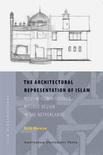 The Architectural Representation of Islam : Muslim-commissioned Mosque Design in the Netherlands - Eric Roose