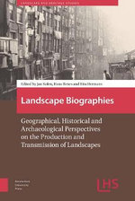Landscape Biographies : Geographical, Historical and Archaeological Perspectives on the Production and Transmission of Landscapes