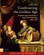 Confronting the Golden Age : Imitation and Innovation in Dutch Genre Painting 1680-1750 - Junko Aono