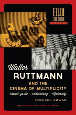 Walter Ruttmann and the Cinema of Multiplicity : Avant-Garde Film - Advertising -Modernity - Michael Cowan