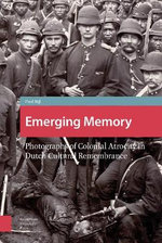 Emerging Memory : Photographs of Colonial Atrocity in Dutch Cultural Remembrancephotographs of Colonial Atrocity in Dutch Cultural Remembrance - Paul de Bijl
