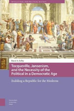 Tocqueville, Jansenism, and the Necessity of the Political in a Democratic Age : Building a Republic for the Moderns - David Selby