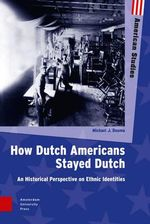 How Dutch Americans Stayed Dutch : An Historical Perspective on Ethnic Identities - Michael Douma